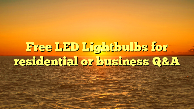 Free LED Lightbulbs for residential or business Q&A