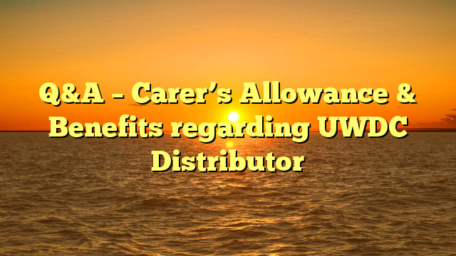Q&A – Carer's Allowance & Benefits regarding UWDC Distributor